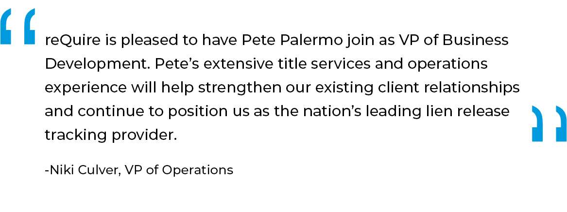 reQuire is pleased to have Pete Palermo join as VP of Business Development. Pete's extensive title services and operations experience will help strengthen our existing client relationships and continue to position us as the nation's leading lien release tracking provider.